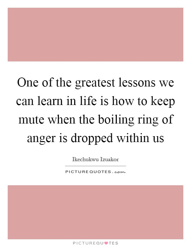 One of the greatest lessons we can learn in life is how to keep mute when the boiling ring of anger is dropped within us Picture Quote #1