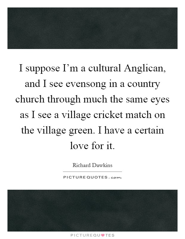 I suppose I'm a cultural Anglican, and I see evensong in a country church through much the same eyes as I see a village cricket match on the village green. I have a certain love for it Picture Quote #1