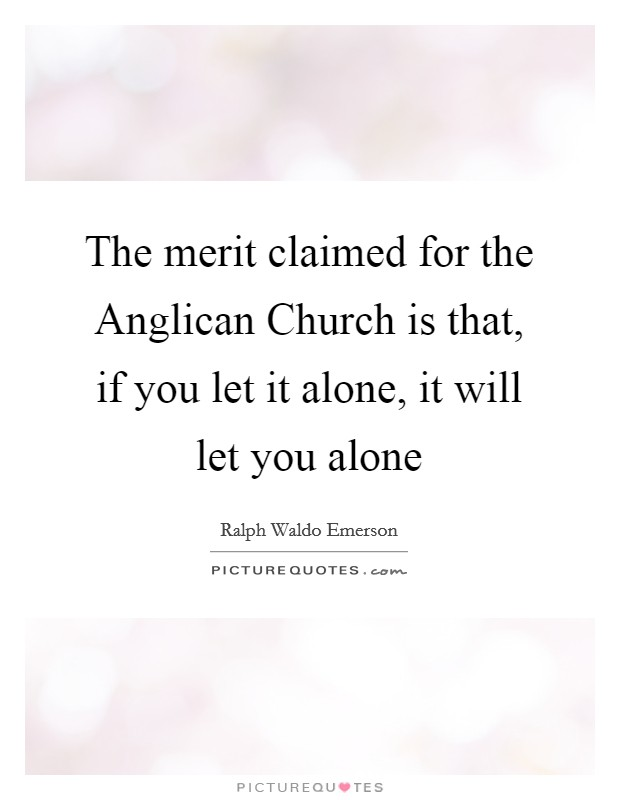 The merit claimed for the Anglican Church is that, if you let it alone, it will let you alone Picture Quote #1