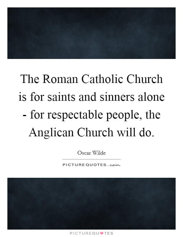 The Roman Catholic Church is for saints and sinners alone - for respectable people, the Anglican Church will do Picture Quote #1