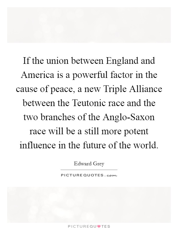 If the union between England and America is a powerful factor in the cause of peace, a new Triple Alliance between the Teutonic race and the two branches of the Anglo-Saxon race will be a still more potent influence in the future of the world Picture Quote #1
