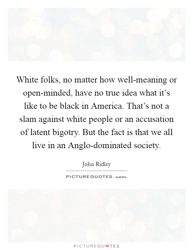 White folks, no matter how well-meaning or open-minded, have no true idea what it's like to be black in America. That's not a slam against white people or an accusation of latent bigotry. But the fact is that we all live in an Anglo-dominated society Picture Quote #1