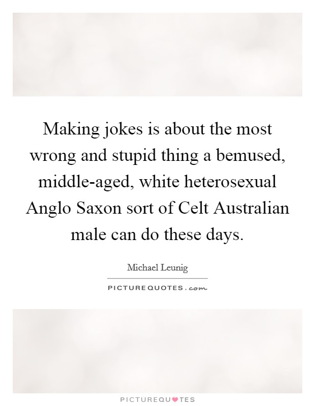 Making jokes is about the most wrong and stupid thing a bemused, middle-aged, white heterosexual Anglo Saxon sort of Celt Australian male can do these days Picture Quote #1