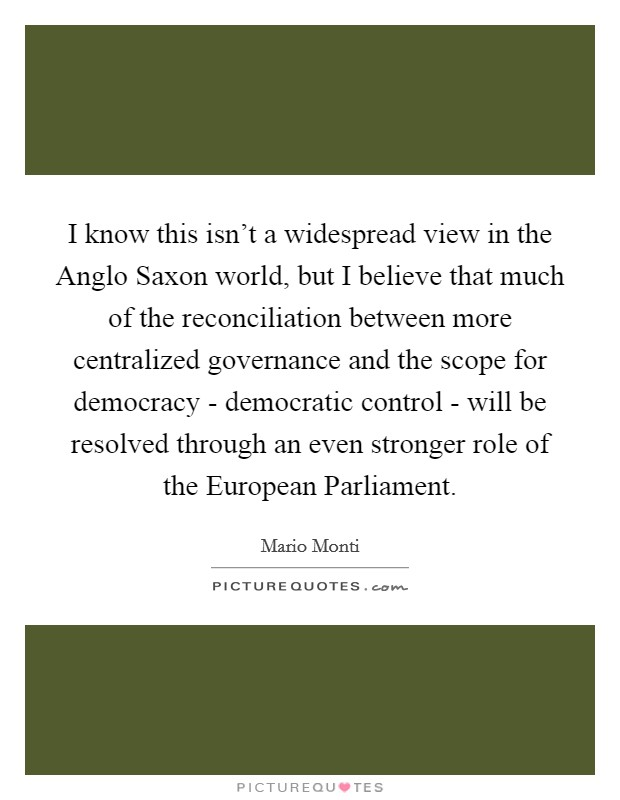 I know this isn't a widespread view in the Anglo Saxon world, but I believe that much of the reconciliation between more centralized governance and the scope for democracy - democratic control - will be resolved through an even stronger role of the European Parliament Picture Quote #1