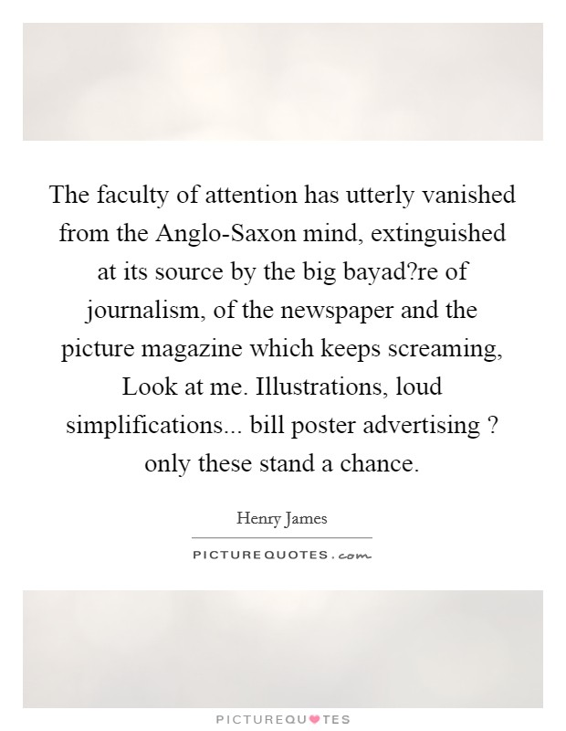The faculty of attention has utterly vanished from the Anglo-Saxon mind, extinguished at its source by the big bayad?re of journalism, of the newspaper and the picture magazine which keeps screaming, Look at me. Illustrations, loud simplifications... bill poster advertising ? only these stand a chance Picture Quote #1