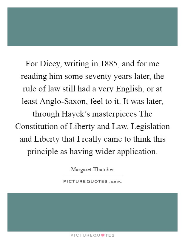 For Dicey, writing in 1885, and for me reading him some seventy years later, the rule of law still had a very English, or at least Anglo-Saxon, feel to it. It was later, through Hayek's masterpieces The Constitution of Liberty and Law, Legislation and Liberty that I really came to think this principle as having wider application Picture Quote #1