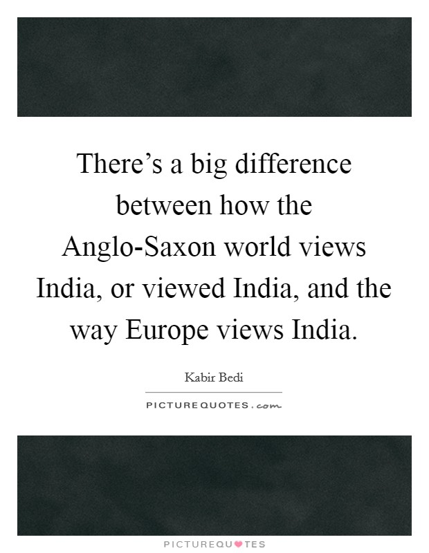 There's a big difference between how the Anglo-Saxon world views India, or viewed India, and the way Europe views India Picture Quote #1