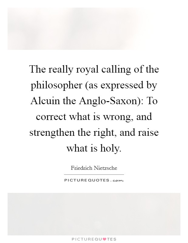 The really royal calling of the philosopher (as expressed by Alcuin the Anglo-Saxon): To correct what is wrong, and strengthen the right, and raise what is holy Picture Quote #1