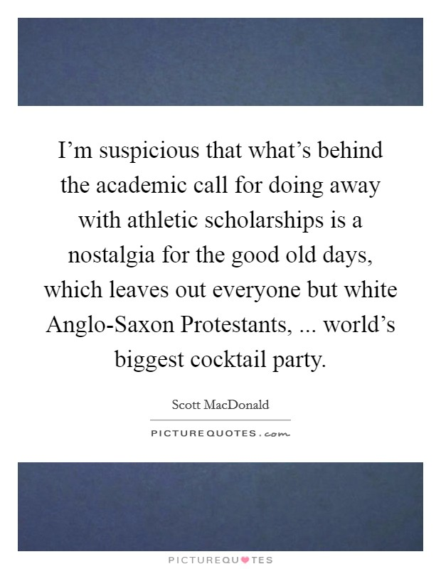 I'm suspicious that what's behind the academic call for doing away with athletic scholarships is a nostalgia for the good old days, which leaves out everyone but white Anglo-Saxon Protestants, ... world's biggest cocktail party Picture Quote #1