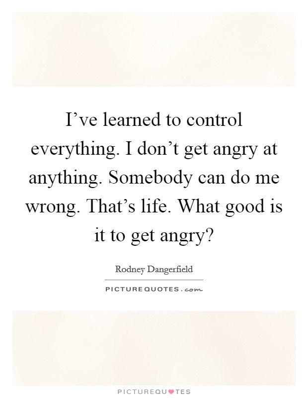 I've learned to control everything. I don't get angry at anything. Somebody can do me wrong. That's life. What good is it to get angry? Picture Quote #1