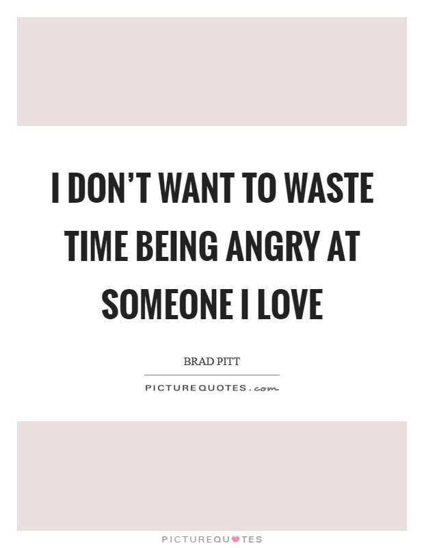 I don't want to waste time being angry at someone I love Picture Quote #1