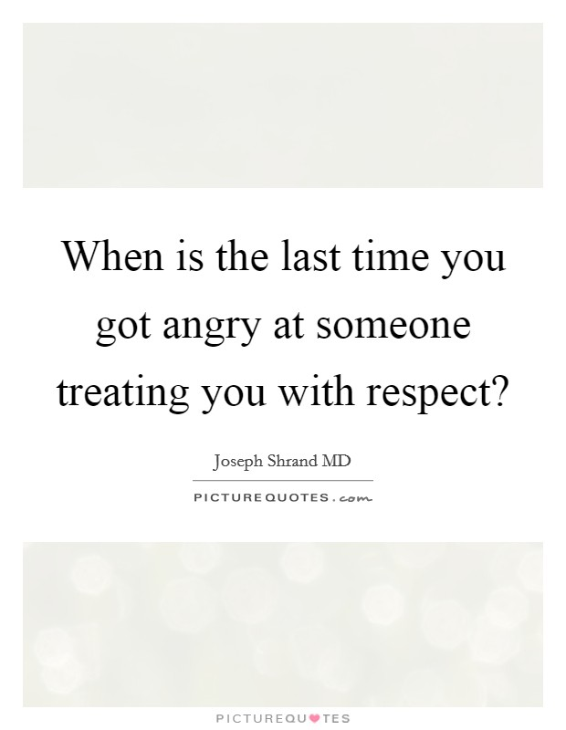 When is the last time you got angry at someone treating you with respect? Picture Quote #1