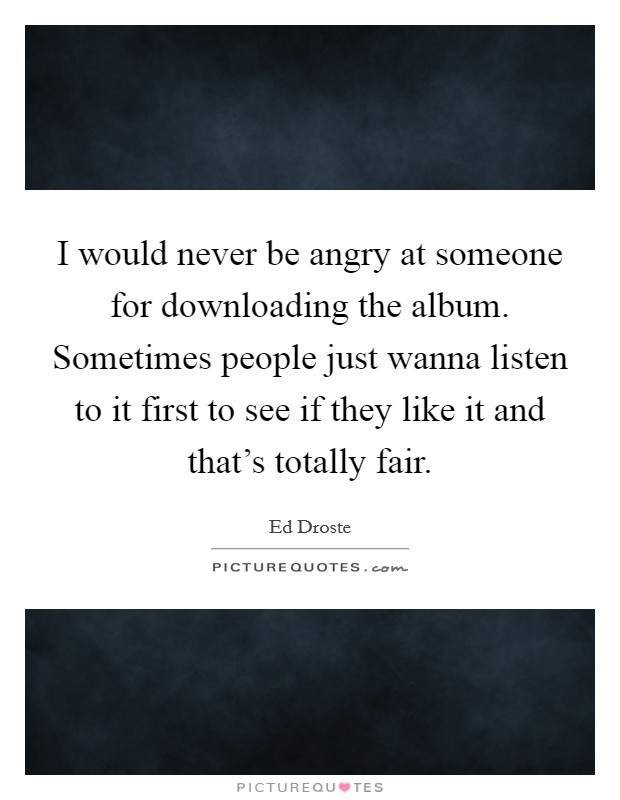 I would never be angry at someone for downloading the album. Sometimes people just wanna listen to it first to see if they like it and that's totally fair Picture Quote #1