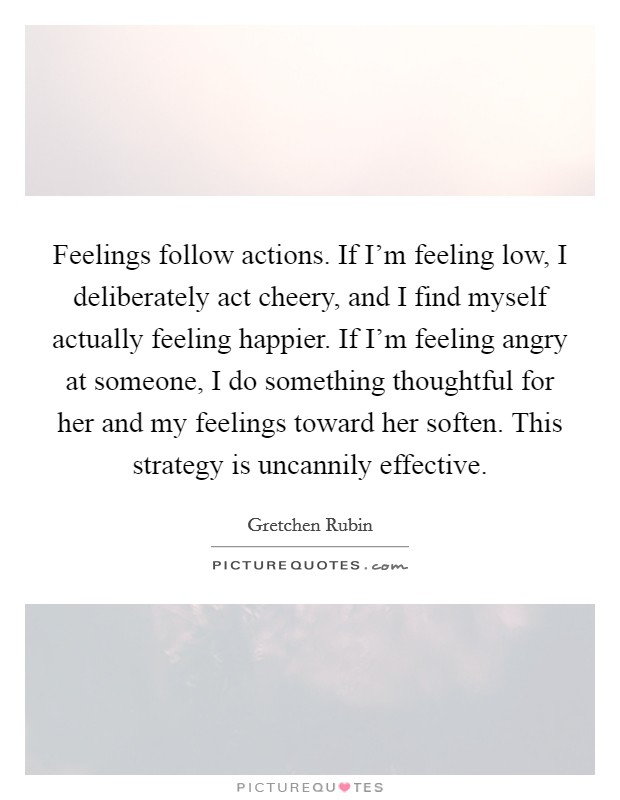 Feelings follow actions. If I'm feeling low, I deliberately act cheery, and I find myself actually feeling happier. If I'm feeling angry at someone, I do something thoughtful for her and my feelings toward her soften. This strategy is uncannily effective Picture Quote #1