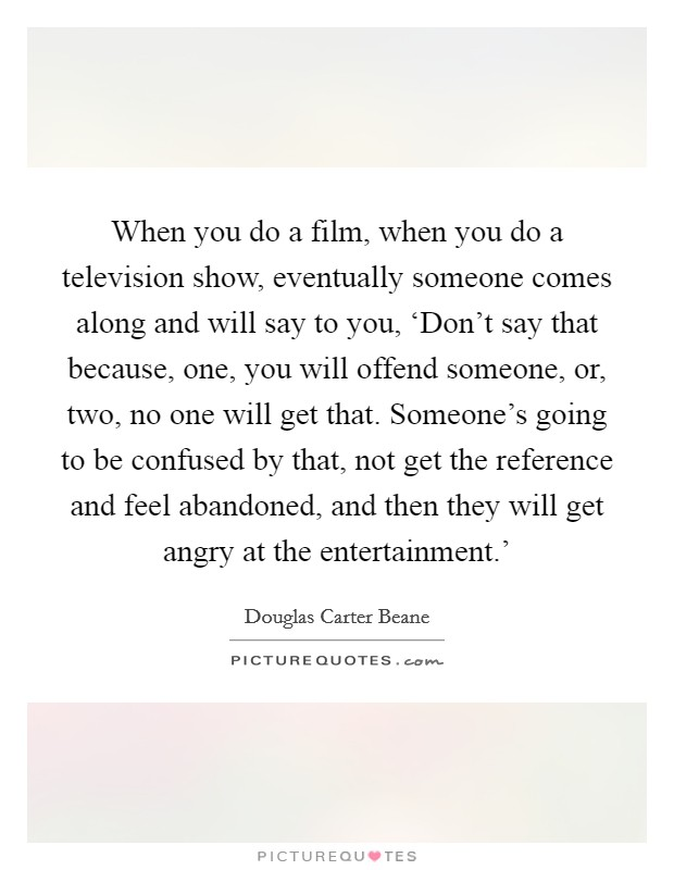 When you do a film, when you do a television show, eventually someone comes along and will say to you, 'Don't say that because, one, you will offend someone, or, two, no one will get that. Someone's going to be confused by that, not get the reference and feel abandoned, and then they will get angry at the entertainment.' Picture Quote #1