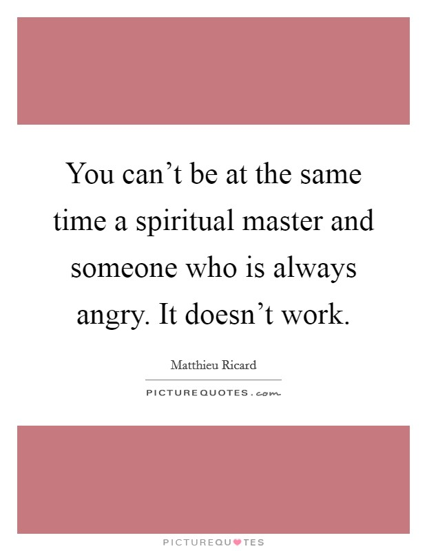 You can't be at the same time a spiritual master and someone who is always angry. It doesn't work Picture Quote #1