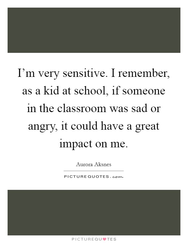 I'm very sensitive. I remember, as a kid at school, if someone in the classroom was sad or angry, it could have a great impact on me Picture Quote #1