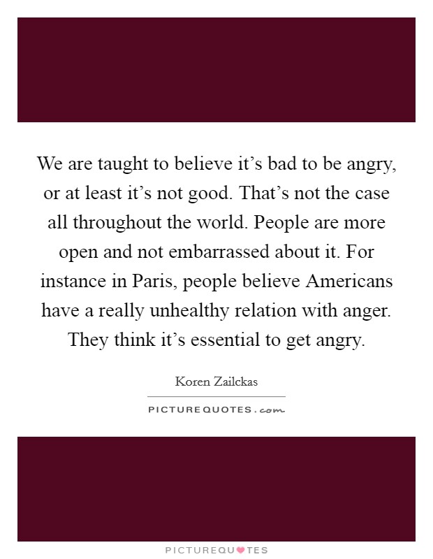We are taught to believe it's bad to be angry, or at least it's not good. That's not the case all throughout the world. People are more open and not embarrassed about it. For instance in Paris, people believe Americans have a really unhealthy relation with anger. They think it's essential to get angry Picture Quote #1