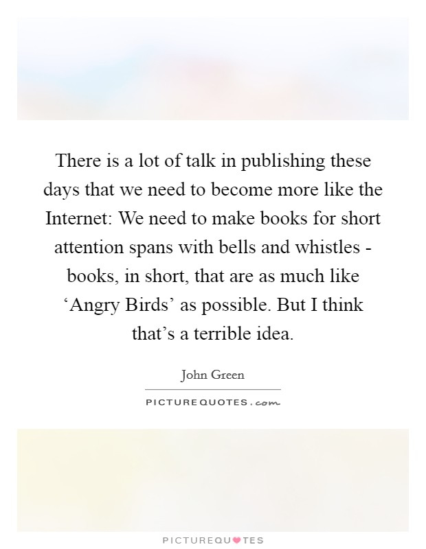 There is a lot of talk in publishing these days that we need to become more like the Internet: We need to make books for short attention spans with bells and whistles - books, in short, that are as much like 'Angry Birds' as possible. But I think that's a terrible idea Picture Quote #1