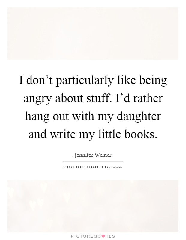 I don't particularly like being angry about stuff. I'd rather hang out with my daughter and write my little books Picture Quote #1