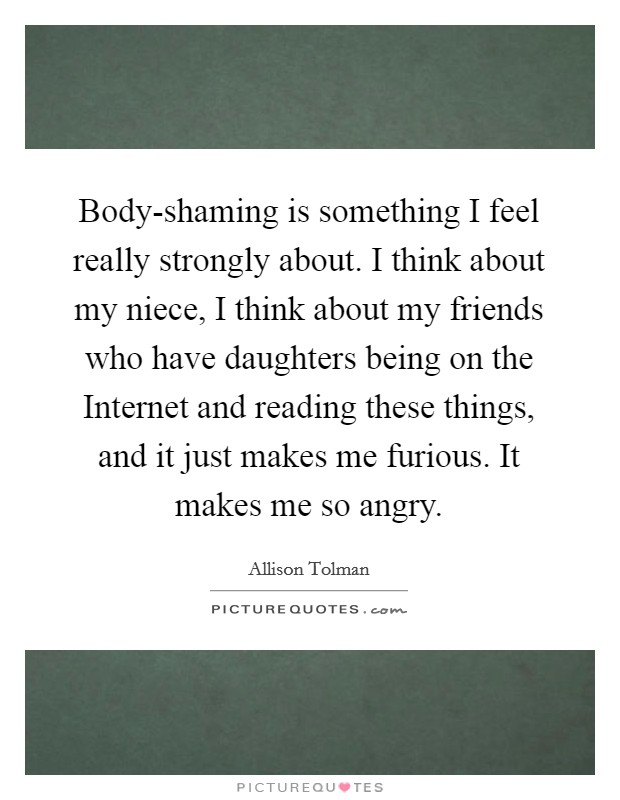 Body-shaming is something I feel really strongly about. I think about my niece, I think about my friends who have daughters being on the Internet and reading these things, and it just makes me furious. It makes me so angry. Picture Quote #1