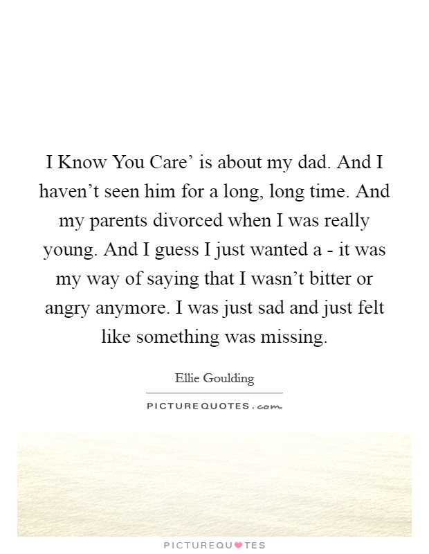 I Know You Care' is about my dad. And I haven't seen him for a long, long time. And my parents divorced when I was really young. And I guess I just wanted a - it was my way of saying that I wasn't bitter or angry anymore. I was just sad and just felt like something was missing Picture Quote #1