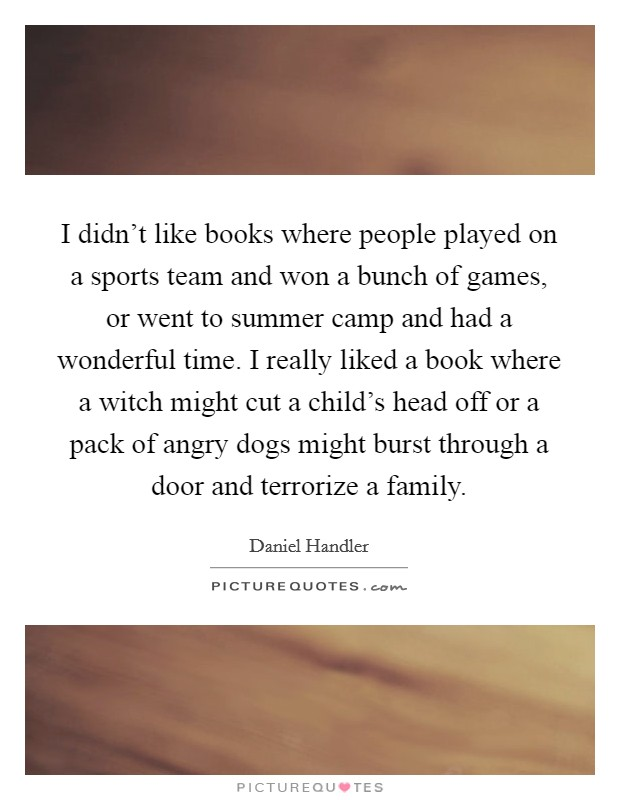 I didn't like books where people played on a sports team and won a bunch of games, or went to summer camp and had a wonderful time. I really liked a book where a witch might cut a child's head off or a pack of angry dogs might burst through a door and terrorize a family Picture Quote #1
