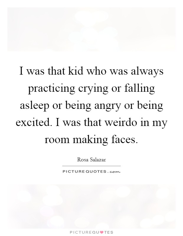 I was that kid who was always practicing crying or falling asleep or being angry or being excited. I was that weirdo in my room making faces Picture Quote #1