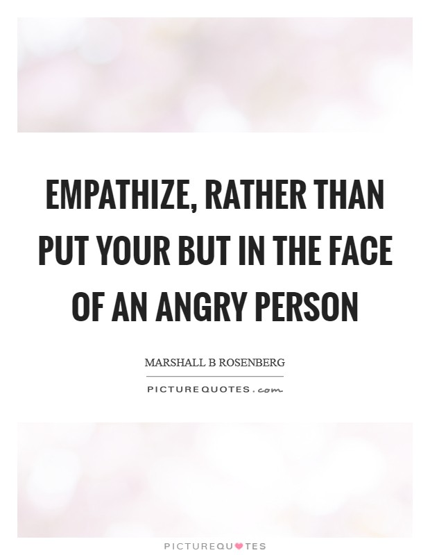 Empathize, rather than put your but in the face of an angry person Picture Quote #1