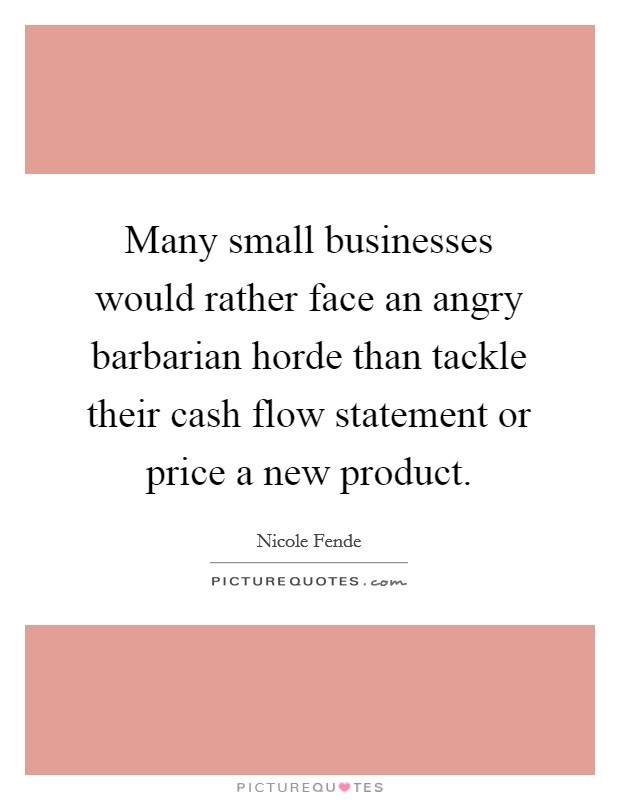 Many small businesses would rather face an angry barbarian horde than tackle their cash flow statement or price a new product Picture Quote #1