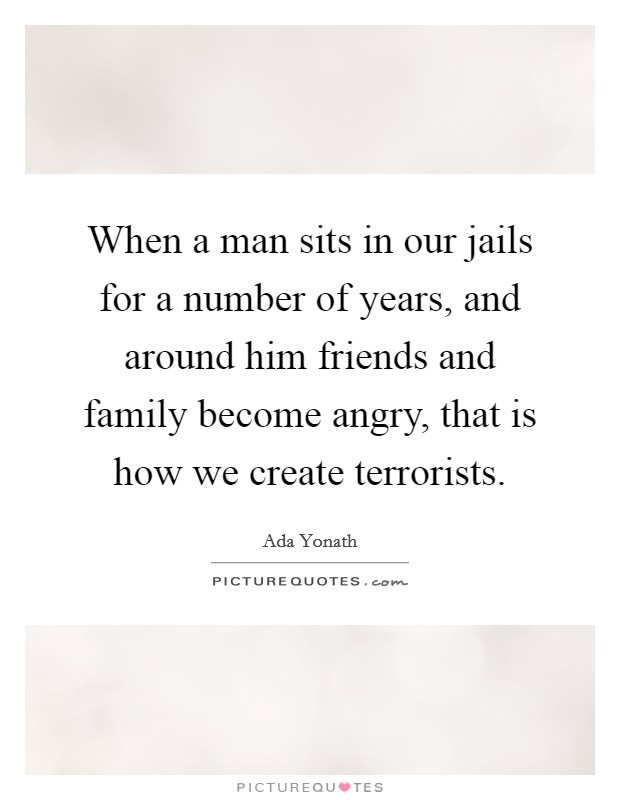 When a man sits in our jails for a number of years, and around him friends and family become angry, that is how we create terrorists Picture Quote #1