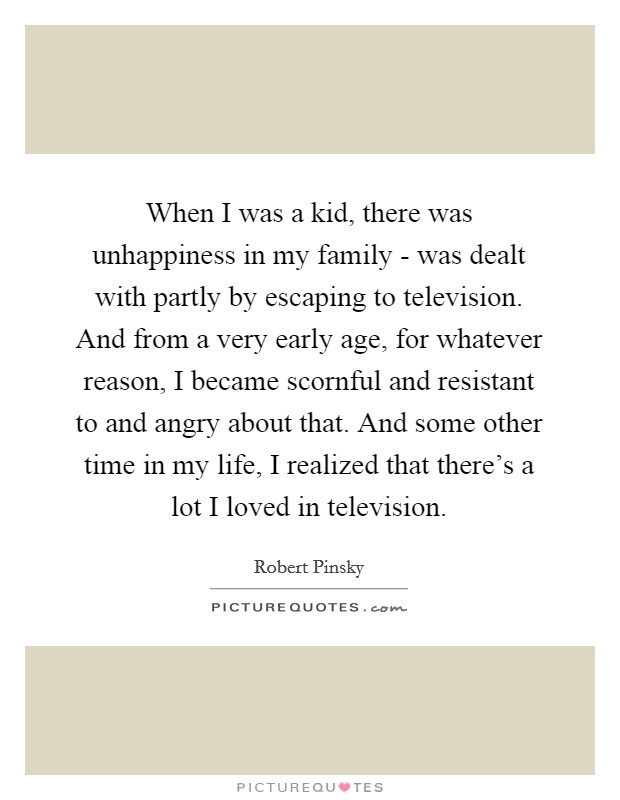When I was a kid, there was unhappiness in my family - was dealt with partly by escaping to television. And from a very early age, for whatever reason, I became scornful and resistant to and angry about that. And some other time in my life, I realized that there's a lot I loved in television. Picture Quote #1