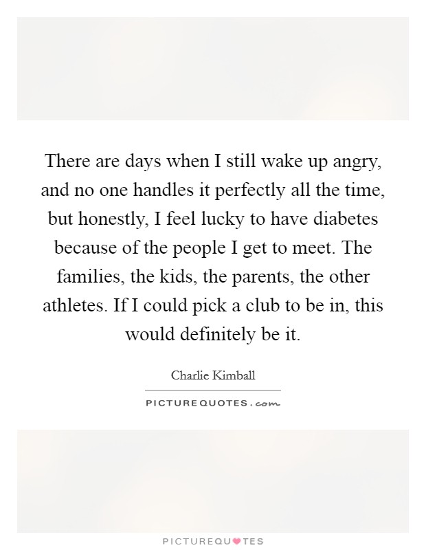 There are days when I still wake up angry, and no one handles it perfectly all the time, but honestly, I feel lucky to have diabetes because of the people I get to meet. The families, the kids, the parents, the other athletes. If I could pick a club to be in, this would definitely be it Picture Quote #1