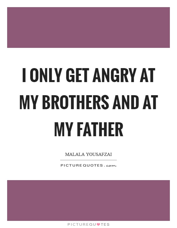 I only get angry at my brothers and at my father Picture Quote #1