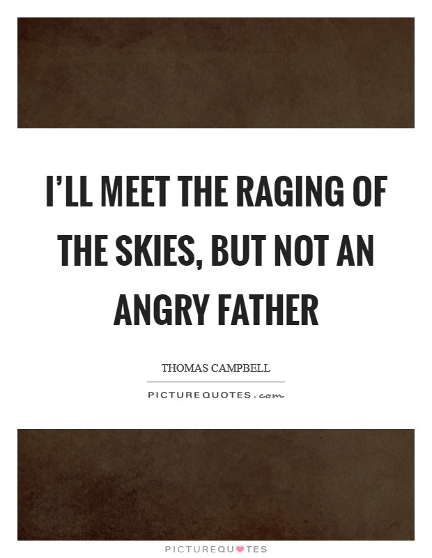 I'll meet the raging of the skies, but not an angry father Picture Quote #1