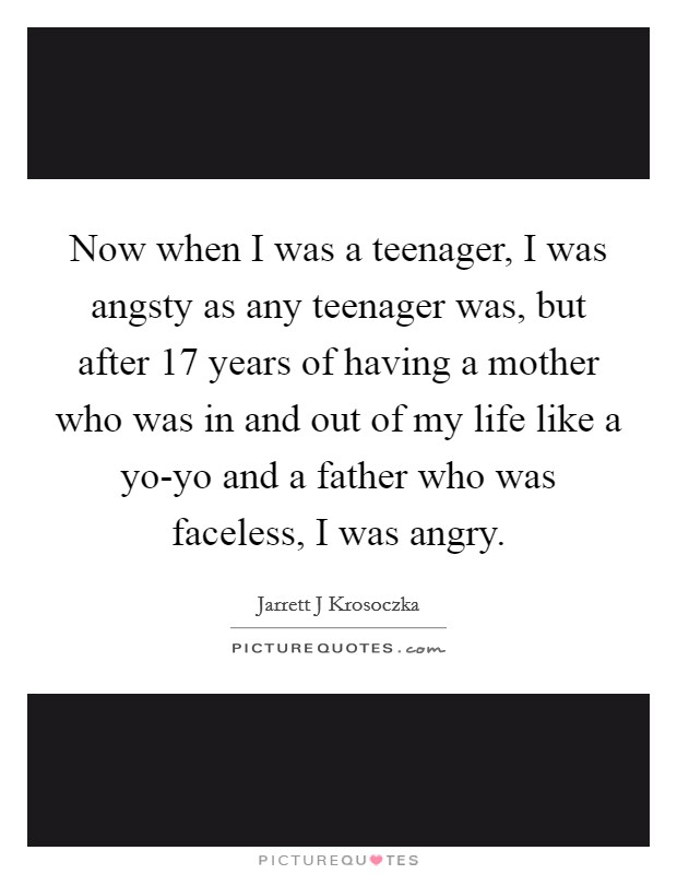 Now when I was a teenager, I was angsty as any teenager was, but after 17 years of having a mother who was in and out of my life like a yo-yo and a father who was faceless, I was angry Picture Quote #1