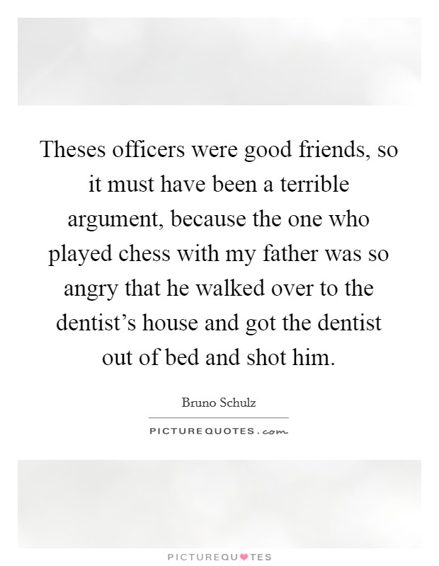 Theses officers were good friends, so it must have been a terrible argument, because the one who played chess with my father was so angry that he walked over to the dentist's house and got the dentist out of bed and shot him Picture Quote #1