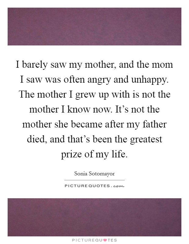 I barely saw my mother, and the mom I saw was often angry and unhappy. The mother I grew up with is not the mother I know now. It's not the mother she became after my father died, and that's been the greatest prize of my life Picture Quote #1