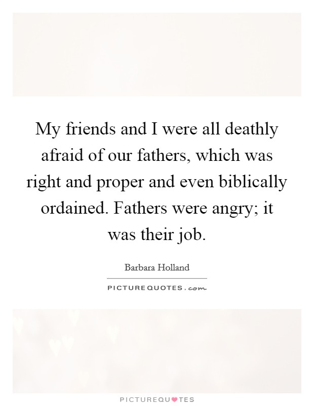 My friends and I were all deathly afraid of our fathers, which was right and proper and even biblically ordained. Fathers were angry; it was their job Picture Quote #1