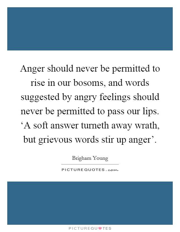 Anger should never be permitted to rise in our bosoms, and words suggested by angry feelings should never be permitted to pass our lips. 'A soft answer turneth away wrath, but grievous words stir up anger' Picture Quote #1