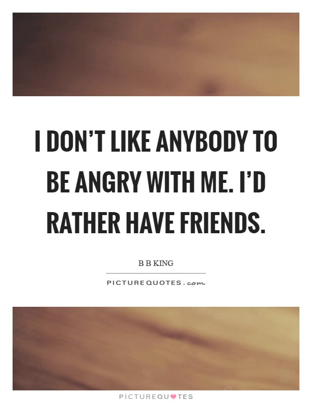 I don't like anybody to be angry with me. I'd rather have friends Picture Quote #1