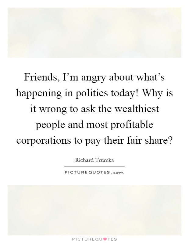 Friends, I'm angry about what's happening in politics today! Why is it wrong to ask the wealthiest people and most profitable corporations to pay their fair share? Picture Quote #1