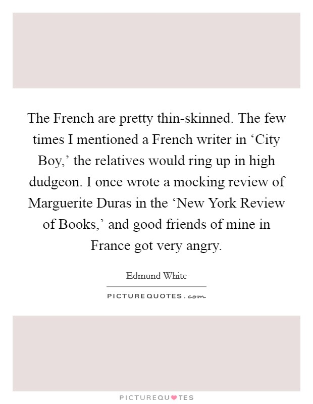 The French are pretty thin-skinned. The few times I mentioned a French writer in 'City Boy,' the relatives would ring up in high dudgeon. I once wrote a mocking review of Marguerite Duras in the 'New York Review of Books,' and good friends of mine in France got very angry Picture Quote #1