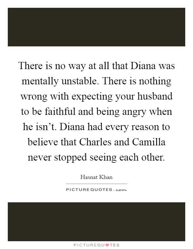 There is no way at all that Diana was mentally unstable. There is nothing wrong with expecting your husband to be faithful and being angry when he isn't. Diana had every reason to believe that Charles and Camilla never stopped seeing each other Picture Quote #1