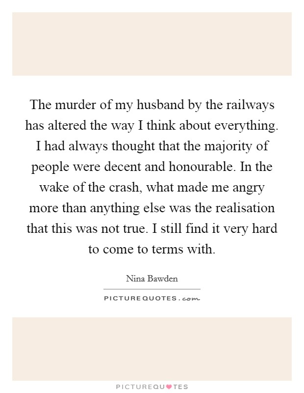 The murder of my husband by the railways has altered the way I think about everything. I had always thought that the majority of people were decent and honourable. In the wake of the crash, what made me angry more than anything else was the realisation that this was not true. I still find it very hard to come to terms with Picture Quote #1