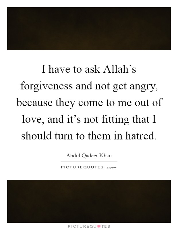 I have to ask Allah's forgiveness and not get angry, because they come to me out of love, and it's not fitting that I should turn to them in hatred Picture Quote #1