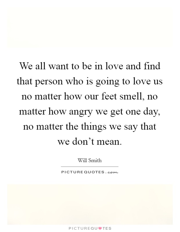We all want to be in love and find that person who is going to love us no matter how our feet smell, no matter how angry we get one day, no matter the things we say that we don't mean. Picture Quote #1
