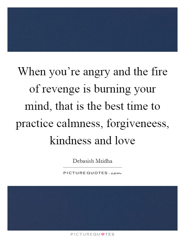 When you're angry and the fire of revenge is burning your mind, that is the best time to practice calmness, forgiveneess, kindness and love Picture Quote #1