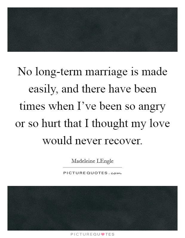 No long-term marriage is made easily, and there have been times when I've been so angry or so hurt that I thought my love would never recover Picture Quote #1