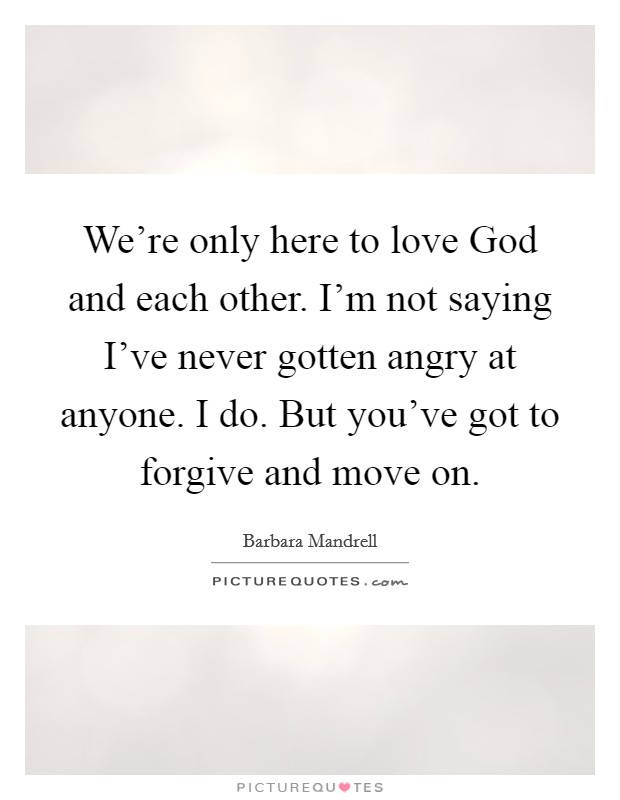 We're only here to love God and each other. I'm not saying I've never gotten angry at anyone. I do. But you've got to forgive and move on Picture Quote #1